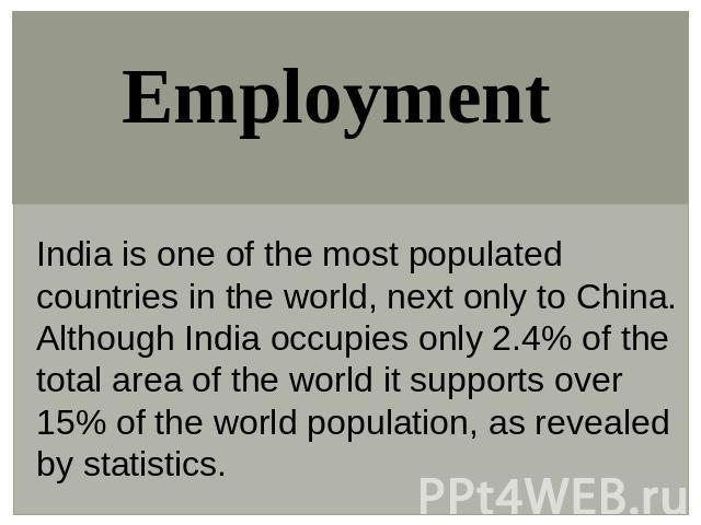 Employment India is one of the most populated countries in the world, next only to China. Although India occupies only 2.4% of the total area of the world it supports over 15% of the world population, as revealed by statistics.
