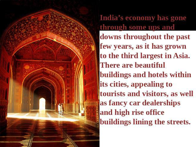 India's economy has gone through some ups and downs throughout the past few years, as it has grown to the third largest in Asia. There are beautiful buildings and hotels within its cities, appealing to tourists and visitors, as well as fancy car dea…