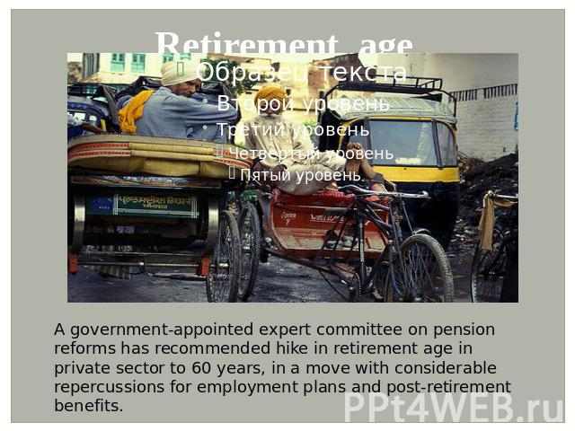 Retirement age A government-appointed expert committee on pension reforms has recommended hike in retirement age in private sector to 60 years, in a move with considerable repercussions for employment plans and post-retirement benefits.