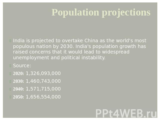 Population projections India is projected to overtake China as the world's most populous nation by 2030. India's population growth has raised concerns that it would lead to widespread unemployment and political instability.Source:2020: 1,326,093,000…