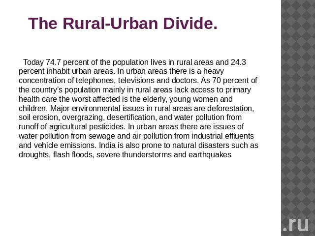 The Rural-Urban Divide. Today 74.7 percent of the population lives in rural areas and 24.3 percent inhabit urban areas. In urban areas there is a heavy concentration of telephones, televisions and doctors. As 70 percent of the country's population m…