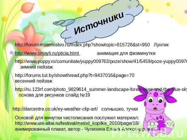Источники http://forum.materinstvo.ru/index.php?showtopic=815726&st=950 Лунтик http://www.smayli.ru/pticia.html анимация для физминутки http://www.yuppy.ro/comunitate/yuppy009763/poze/show/41/5459/poze-yuppy009763.html зимний пейзаж http://forums.tu…