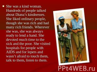 She was a kind woman. Hundreds of people talked about Diana's kindnesses. She li