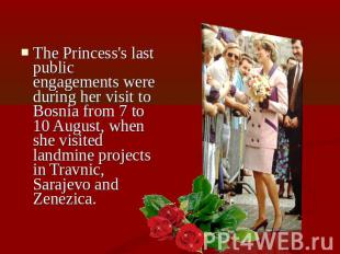 The Princess's last public engagements were during her visit to Bosnia from 7 to