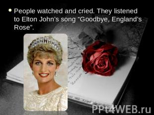 "People watched and cried. They listened to Elton John's song ""Goodbye, England's"