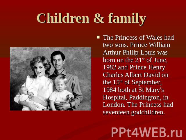 Children & family The Princess of Wales had two sons. Prince William Arthur Philip Louis was born on the 21st of June, 1982 and Prince Henry Charles Albert David on the 15th of September, 1984 both at St Mary's Hospital, Paddington, in London. The P…