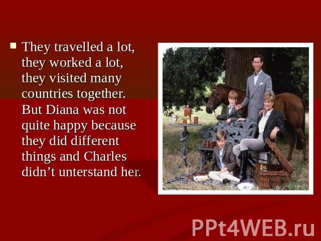 They travelled a lot, they worked a lot, they visited many countries together. But Diana was not quite happy because they did different things and Charles didn't unterstand her.