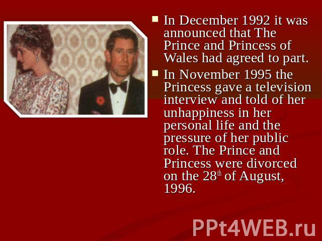 In December 1992 it was announced that The Prince and Princess of Wales had agreed to part. In November 1995 the Princess gave a television interview and told of her unhappiness in her personal life and the pressure of her public role. The Prince an…