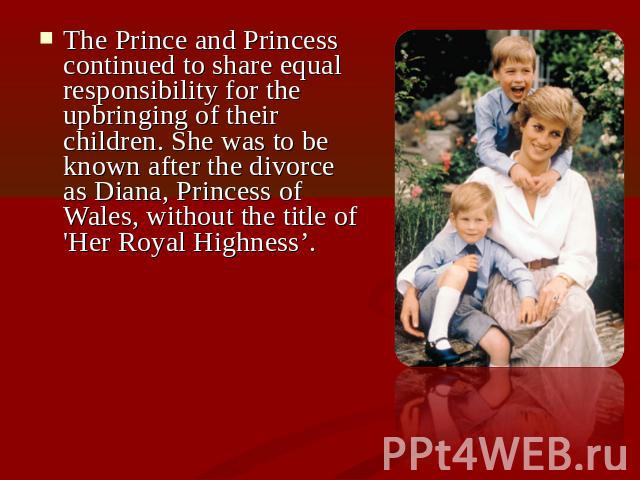 The Prince and Princess continued to share equal responsibility for the upbringing of their children. She was to be known after the divorce as Diana, Princess of Wales, without the title of 'Her Royal Highness'.