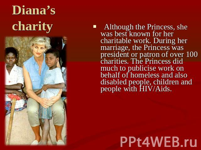 Diana's charity Although the Princess, she was best known for her charitable work. During her marriage, the Princess was president or patron of over 100 charities. The Princess did much to publicise work on behalf of homeless and also disabled peopl…