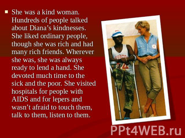 She was a kind woman. Hundreds of people talked about Diana's kindnesses. She liked ordinary people, though she was rich and had many rich friends. Wherever she was, she was always ready to lend a hand. She devoted much time to the sick and the poor…