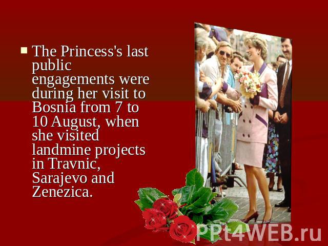 The Princess's last public engagements were during her visit to Bosnia from 7 to 10 August, when she visited landmine projects in Travnic, Sarajevo and Zenezica.