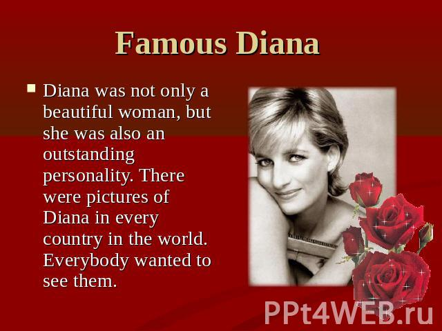 Famous Diana Diana was not only a beautiful woman, but she was also an outstanding personality. There were pictures of Diana in every country in the world. Everybody wanted to see them.