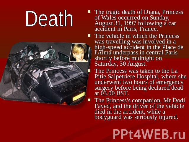 Death The tragic death of Diana, Princess of Wales occurred on Sunday, August 31, 1997 following a car accident in Paris, France. The vehicle in which the Princess was travelling was involved in a high-speed accident in the Place de l'Alma underpass…