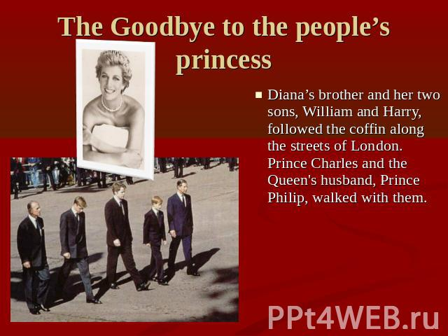 The Goodbye to the people's princess Diana's brother and her two sons, William and Harry, followed the coffin along the streets of London. Prince Charles and the Queen's husband, Prince Philip, walked with them.