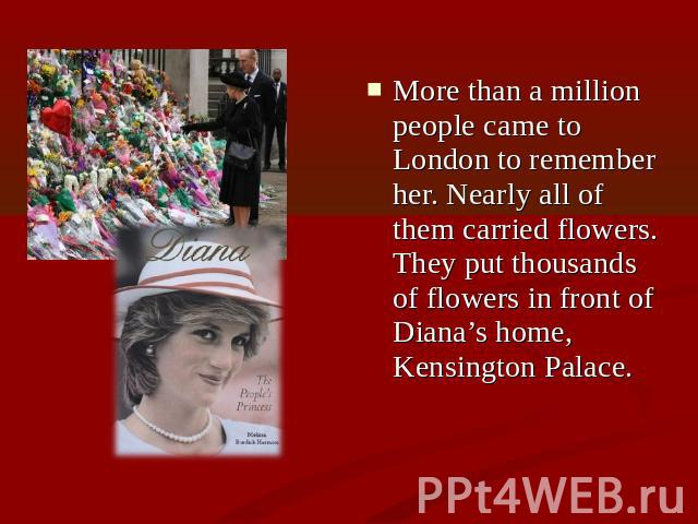 More than a million people came to London to remember her. Nearly all of them carried flowers. They put thousands of flowers in front of Diana's home, Kensington Palace.