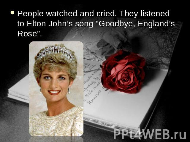 "People watched and cried. They listened to Elton John's song ""Goodbye, England's Rose""."