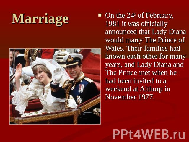 Marriage On the 24th of February, 1981 it was officially announced that Lady Diana would marry The Prince of Wales. Their families had known each other for many years, and Lady Diana and The Prince met when he had been invited to a weekend at Althor…