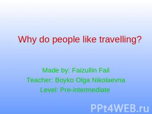 Why do people like travelling ? Made by: Faizullin FailTeacher: Boyko Olga Nikol