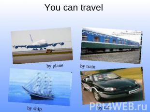 You can travel by plane by train by ship By car