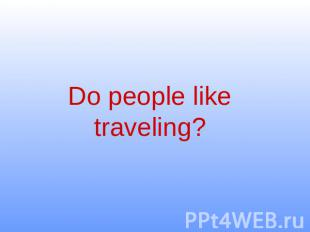 Do people like traveling?