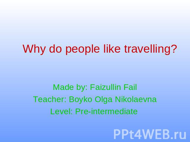 Why do people like travelling ? Made by: Faizullin FailTeacher: Boyko Olga NikolaevnaLevel: Pre-intermediate
