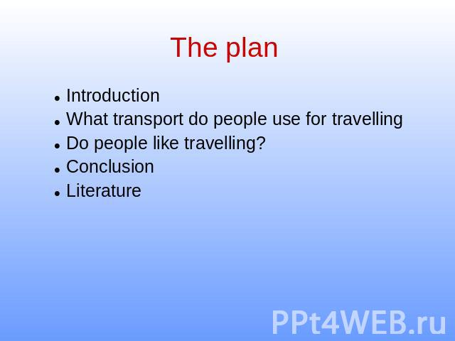 The plan IntroductionWhat transport do people use for travellingDo people like travelling?Conclusion Literature