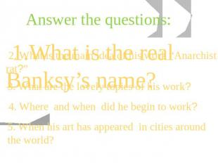 Answer the questions: 1.What is the real Banksy's name? 2. What is the main idea