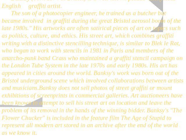 Banksy (born 1974 in Bristol) is a well-known pseudo-anonymous English graffiti artist. The son of a photocopier engineer, he trained as a butcher but became involved in graffiti during the great Bristol aerosol boom of the late 1980s.