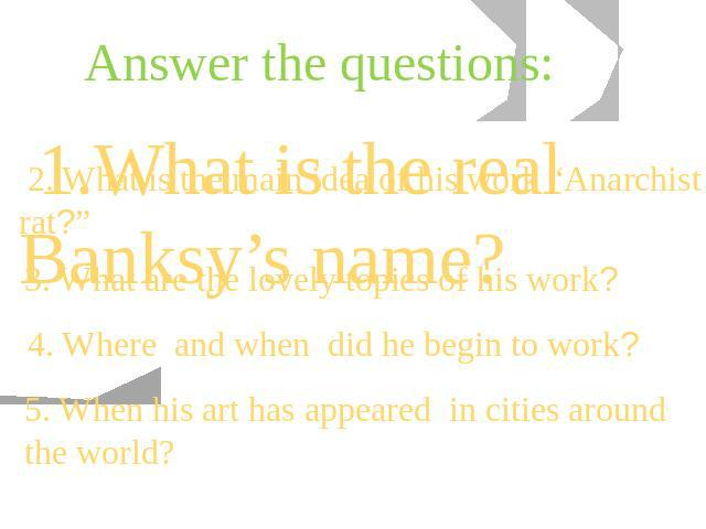 "Answer the questions: 1.What is the real Banksy's name? 2. What is the main idea of his work ""Anarchist rat?"" 3. What are the lovely topics of his work? 4. Where and when did he begin to work? 5. When his art has appeared in cities around the world?"