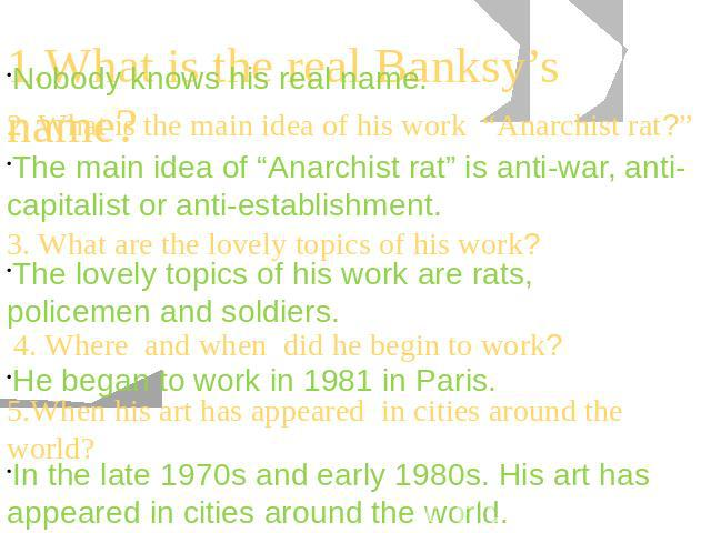 "1.What is the real Banksy's name? 2. What is the main idea of his work ""Anarchist rat?"" The main idea of ""Anarchist rat"" is anti-war, anti-capitalist or anti-establishment. The lovely topics of his work are rats, policemen and soldiers. He began to …"