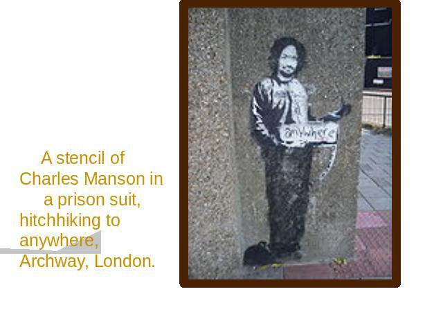 A stencil of Charles Manson in a prison suit, hitchhiking to anywhere, Archway, London.
